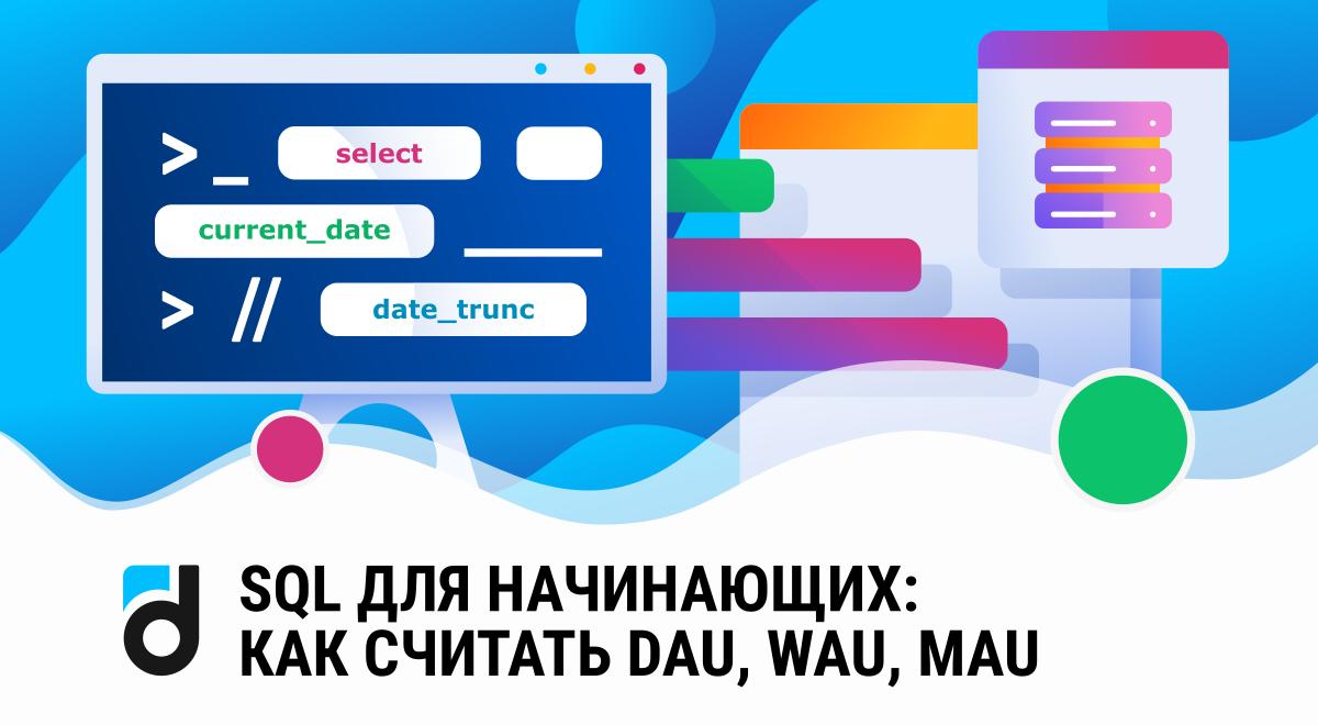 SQL для начинающих: как считать DAU, WAU, MAU