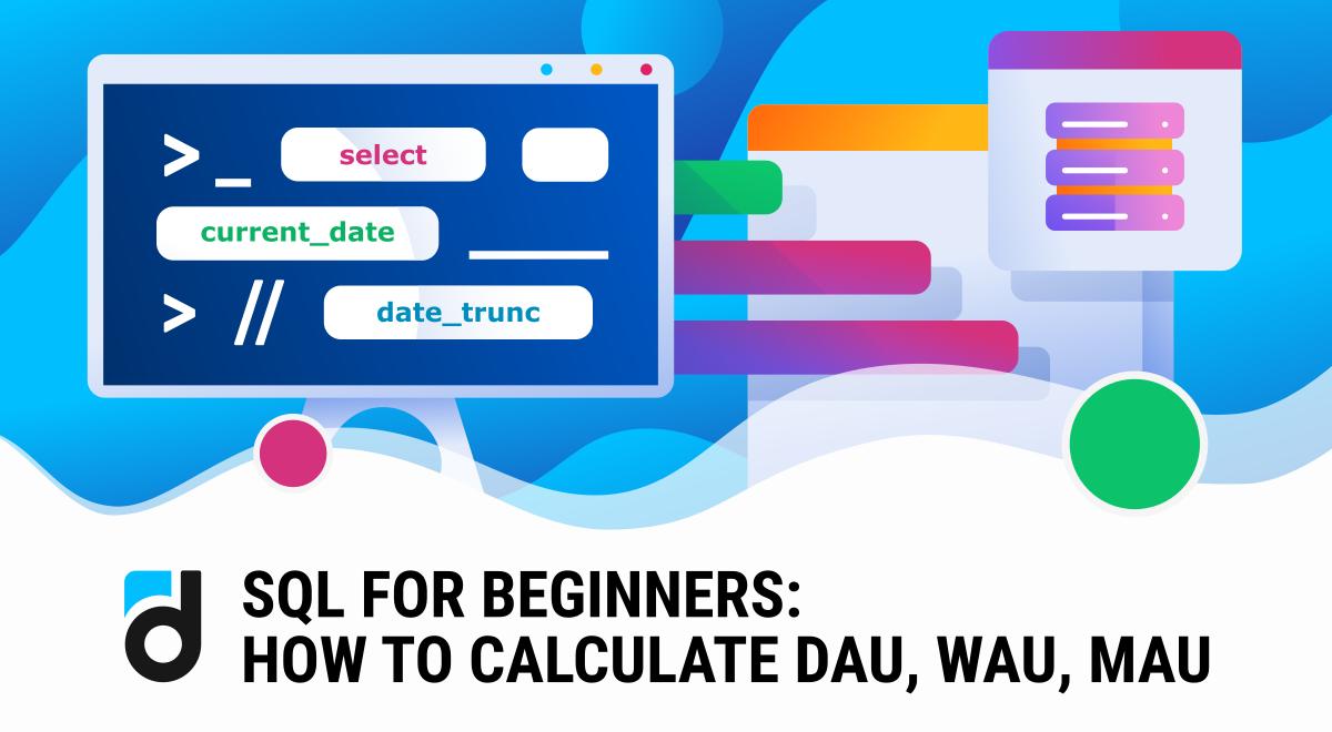 SQL for Beginners: How to Calculate DAU, WAU, MAU